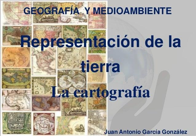 GEOGRAFÍA Y MEDIOAMBIENTE  Representación de la tierra La cartografía Juan Antonio García González