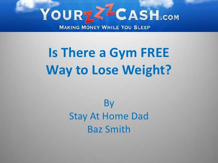 Is There a Gym FREE Way to Lose Weight?<br />By <br />Stay At Home Dad <br />Baz Smith<br />