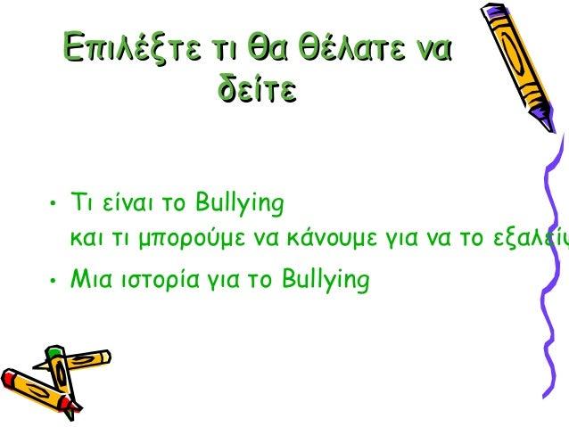 Επιλέξτε τι θα θέλατε να          δείτε• Τι είναι το Bullying  και τι μπορούμε να κάνουμε για να το εξαλείψ• Μια ιστορία γ...