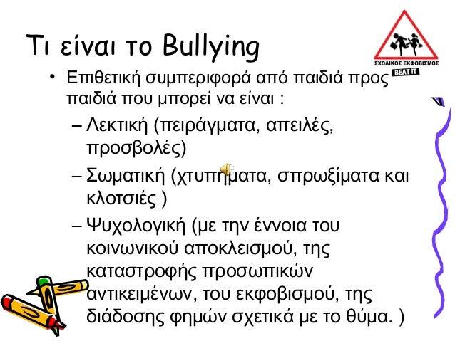 Τι είναι το Bullying  • Επιθετική συμπεριφορά από παιδιά προς    παιδιά που μπορεί να είναι :    – Λεκτική (πειράγματα, απ...