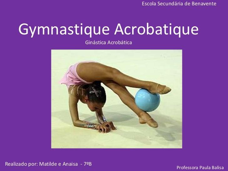Escola Secundária de Benavente<br />Gymnastique AcrobatiqueGinástica Acrobática<br />Realizado por: Matilde e Anaisa  - 7º...