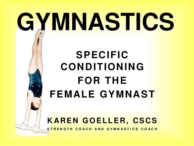 GYMNASTICS SPECIFIC CONDITIONING FOR THE FEMALE GYMNAST KAREN GOELLER, CSCS S T R E N G T H C O A C H A N D G Y M N A S T ...