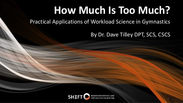 How Much Is Too Much? Practical Applications of Workload Science in Gymnastics 1 By Dr. Dave Tilley DPT, SCS, CSCS