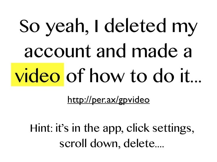 So yeah, I deleted my account and made avideo of how to do it...         http://per.ax/gpvideo Hint: it's in the app, clic...