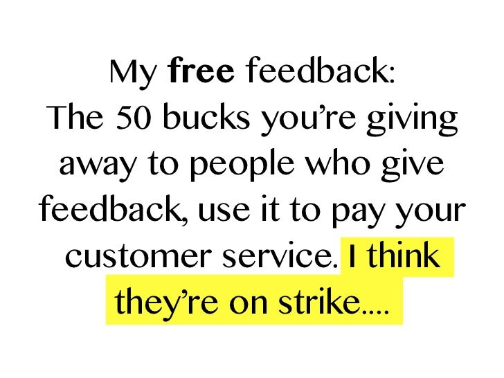 My free feedback: The 50 bucks you're giving  away to people who givefeedback, use it to pay your  customer service. I thi...