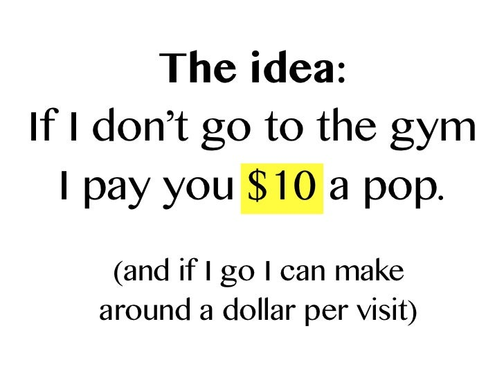 The idea:If I don't go to the gym  I pay you $10 a pop.    (and if I go I can make   around a dollar per visit)