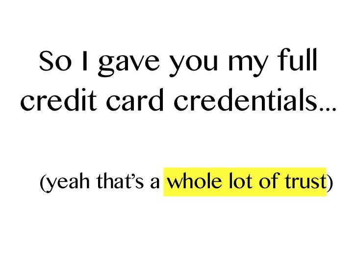 So I gave you my fullcredit card credentials... (yeah that's a whole lot of trust)