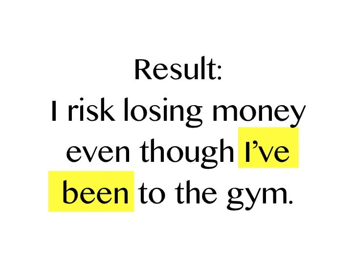 Result:I risk losing money  even though I've been to the gym.