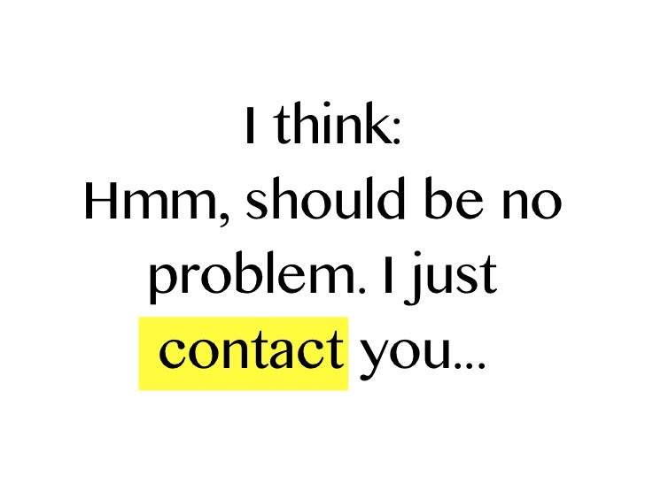 I think:Hmm, should be no  problem. I just  contact you...