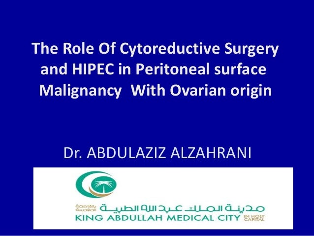 The Role Of Cytoreductive Surgery and HIPEC in Peritoneal surface Malignancy With Ovarian origin Dr. ABDULAZIZ ALZAHRANI