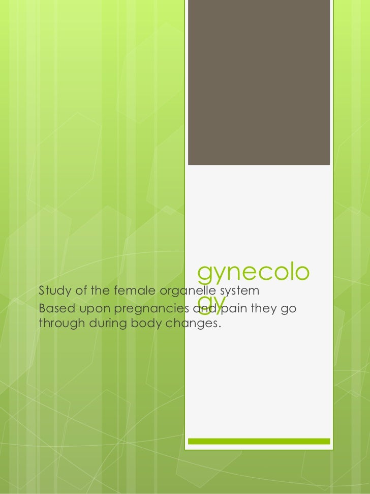 gynecoloStudy of the female organelle system                         gyBased upon pregnancies and pain they gothrough duri...