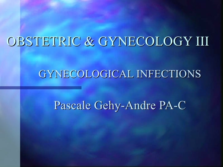 OBSTETRIC & GYNECOLOGY III GYNECOLOGICAL INFECTIONS Pascale Gehy-Andre PA-C