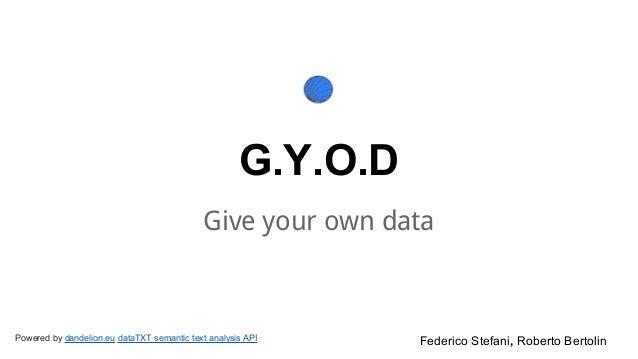 G.Y.O.D Give your own data Federico Stefani, Roberto BertolinPowered by dandelion.eu dataTXT semantic text analysis API