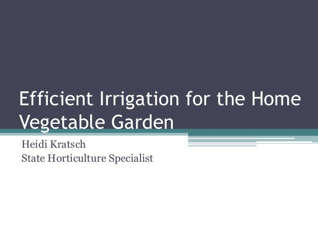 Efficient Irrigation for the HomeVegetable GardenHeidi KratschState Horticulture Specialist