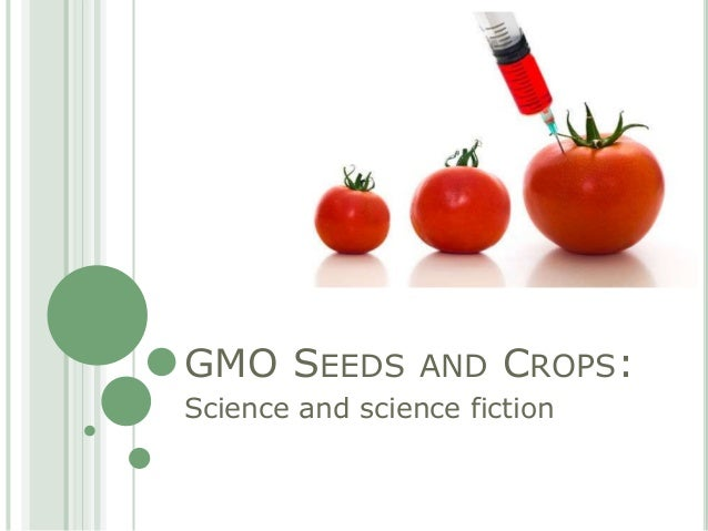 GMO SEEDS AND CROPS:Science and science fiction