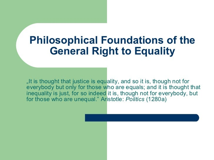 "Philosophical Foundations of the General Right to Equality "" It is thought that justice is equality, and so it is, though ..."