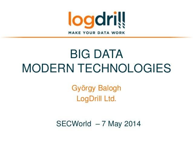 BIG DATA MODERN TECHNOLOGIES György Balogh LogDrill Ltd. SECWorld – 7 May 2014