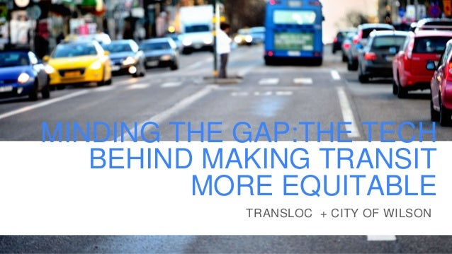 MINDING THE GAP:THE TECH BEHIND MAKING TRANSIT MORE EQUITABLE TRANSLOC + CITY OF WILSON