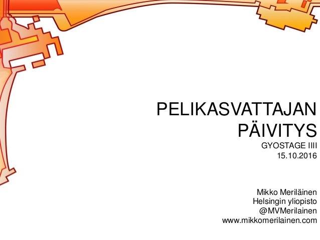 PELIKASVATTAJAN PÄIVITYS GYOSTAGE IIII 15.10.2016 Mikko Meriläinen Helsingin yliopisto @MVMerilainen www.mikkomerilainen.c...
