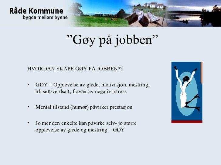 """"""" Gøy på jobben"""" <ul><li>HVORDAN SKAPE GØY PÅ JOBBEN?? </li></ul><ul><li>GØY = Opplevelse av glede, motivasjon, mestring, ..."""