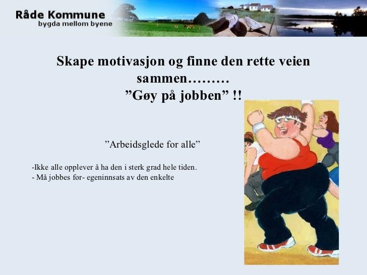 """Skape motivasjon og finne den rette veien sammen……… """"Gøy på jobben"""" !! """" Arbeidsglede for alle"""" -Ikke alle opplever å ha d..."""
