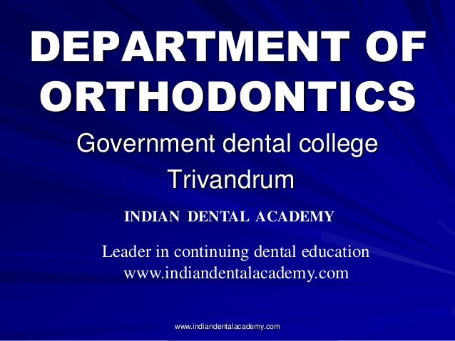 DEPARTMENT OF ORTHODONTICS Government dental college Trivandrum www.indiandentalacademy.com INDIAN DENTAL ACADEMY Leader i...