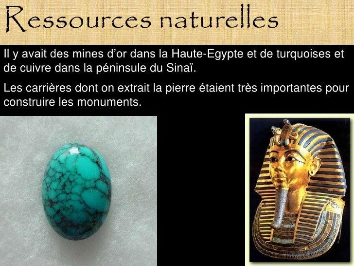 Ressources naturelles Il y avait des mines d'or dans la Haute-Egypte et de turquoises et de cuivre dans la péninsule du Si...
