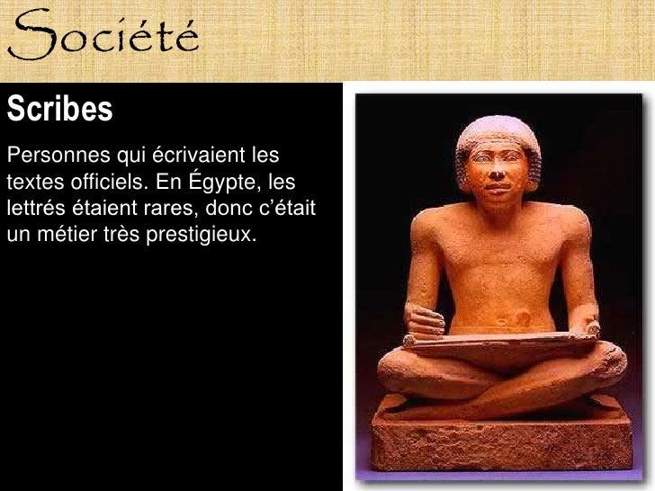 Société Scribes Personnes qui écrivaient les textes officiels. En Égypte, les lettrés étaient rares, donc c'était un métie...