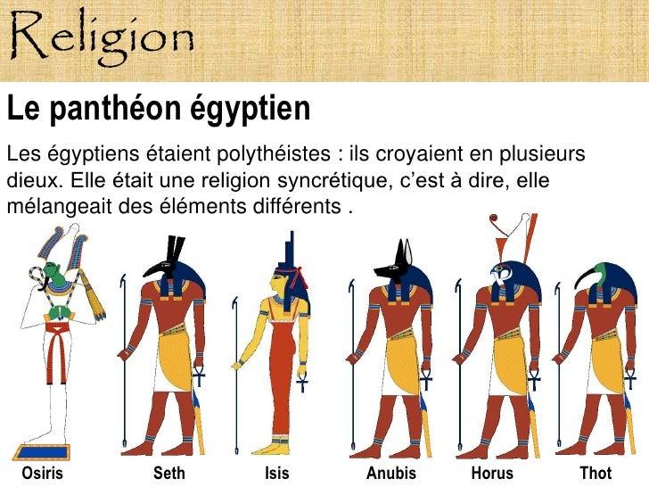 Religion Le panthéon égyptien Les égyptiens étaient polythéistes : ils croyaient en plusieurs dieux. Elle était une religi...