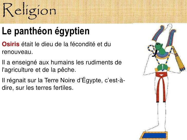 Religion Le panthéon égyptien Osiris était le dieu de la fécondité et du renouveau. Il a enseigné aux humains les rudiment...