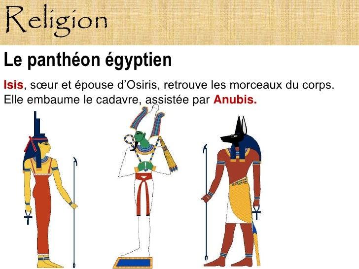 Religion Le panthéon égyptien Isis, sœur et épouse d'Osiris, retrouve les morceaux du corps. Elle embaume le cadavre, assi...