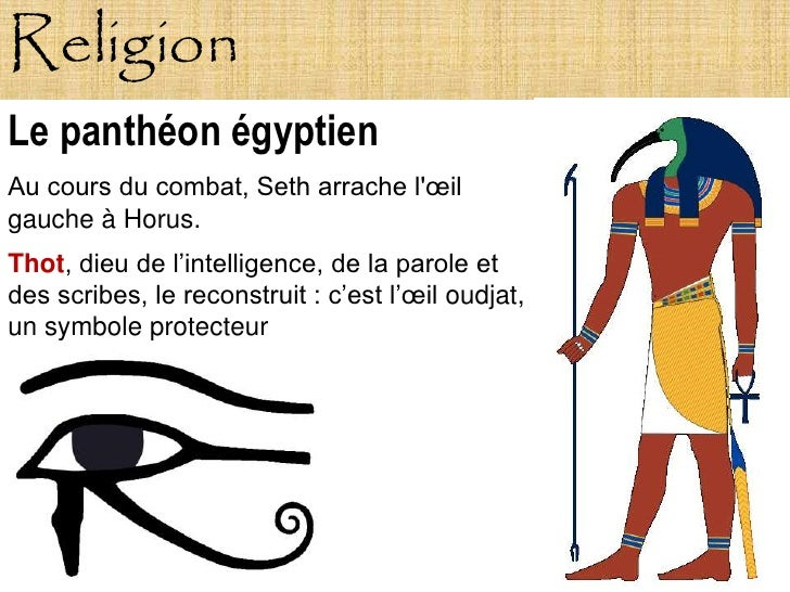 Religion Le panthéon égyptien Au cours du combat, Seth arrache l'œil gauche à Horus. Thot, dieu de l'intelligence, de la p...