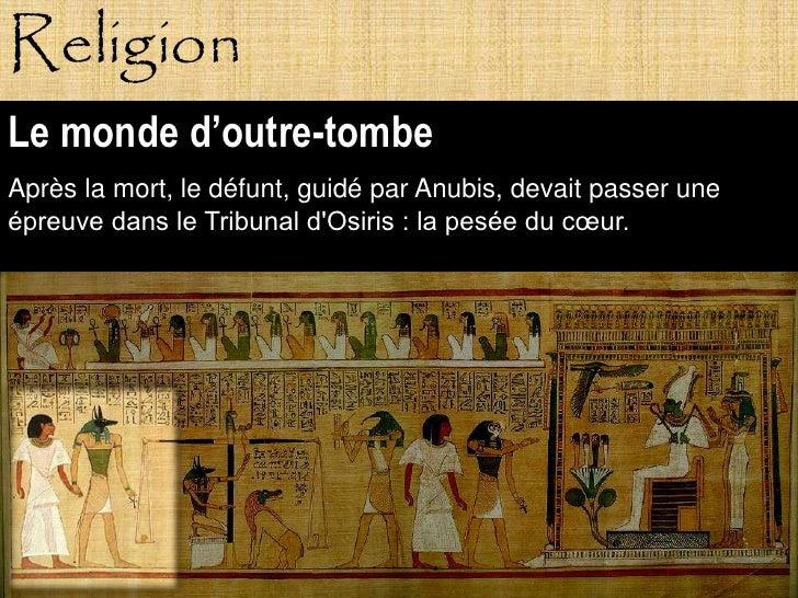 Religion Le monde d'outre-tombe Après la mort, le défunt, guidé par Anubis, devait passer une épreuve dans le Tribunal d'O...