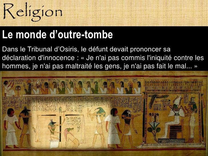 Religion Le monde d'outre-tombe Dans le Tribunal d'Osiris, le défunt devait prononcer sa déclaration d'innocence : « Je n'...