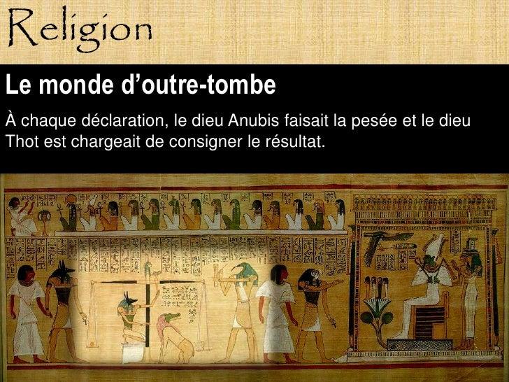 Religion Le monde d'outre-tombe À chaque déclaration, le dieu Anubis faisait la pesée et le dieu Thot est chargeait de con...