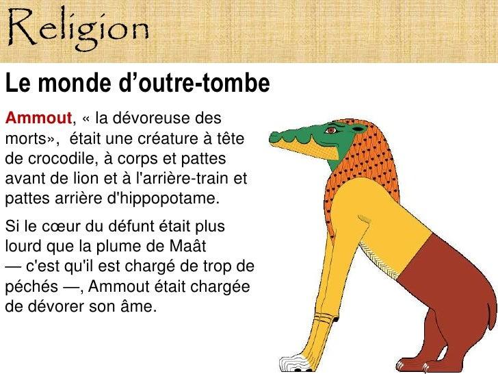 Religion Le monde d'outre-tombe Ammout, « la dévoreuse des morts», était une créature à tête de crocodile, à corps et patt...