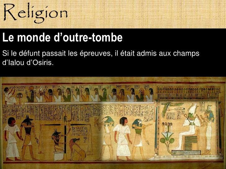 Religion Le monde d'outre-tombe Si le défunt passait les épreuves, il était admis aux champs d'Ialou d'Osiris.            ...