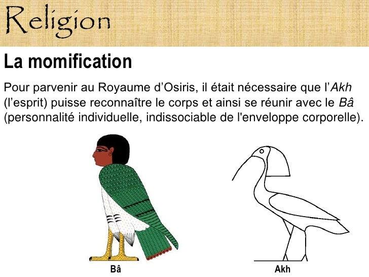 Religion La momification Pour parvenir au Royaume d'Osiris, il était nécessaire que l'Akh (l'esprit) puisse reconnaître le...