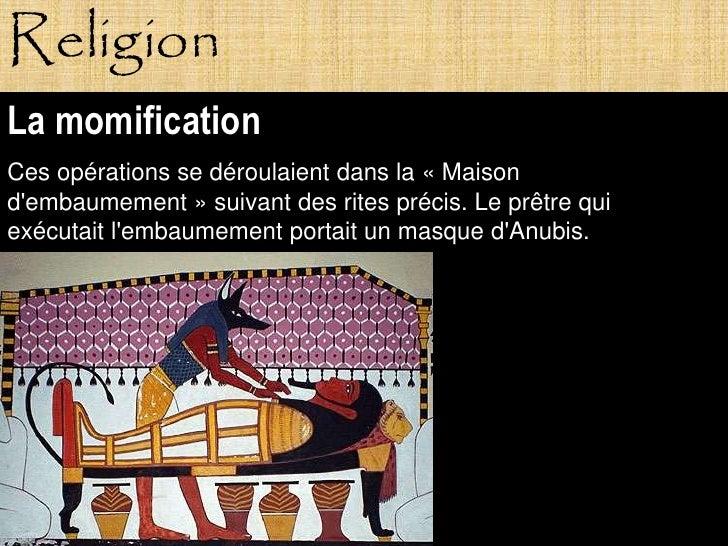Religion La momification Ces opérations se déroulaient dans la « Maison d'embaumement » suivant des rites précis. Le prêtr...