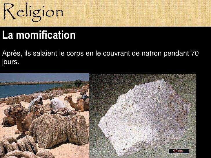 Religion La momification Après, ils salaient le corps en le couvrant de natron pendant 70 jours.                Pagne