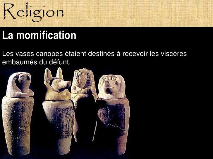 Religion La momification Les vases canopes étaient destinés à recevoir les viscères embaumés du défunt.                Pag...