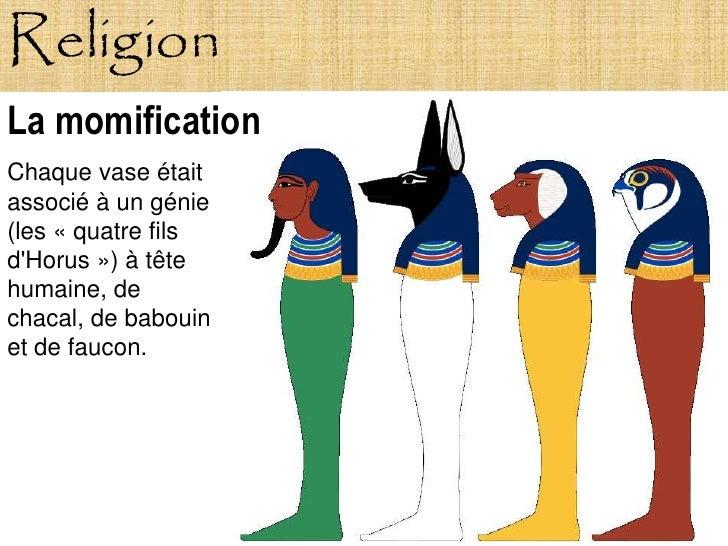 Religion La momification Chaque vase était associé à un génie (les « quatre fils d'Horus ») à tête humaine, de chacal, de ...