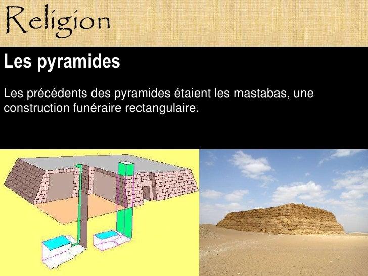 Religion Les pyramides Les précédents des pyramides étaient les mastabas, une construction funéraire rectangulaire.       ...