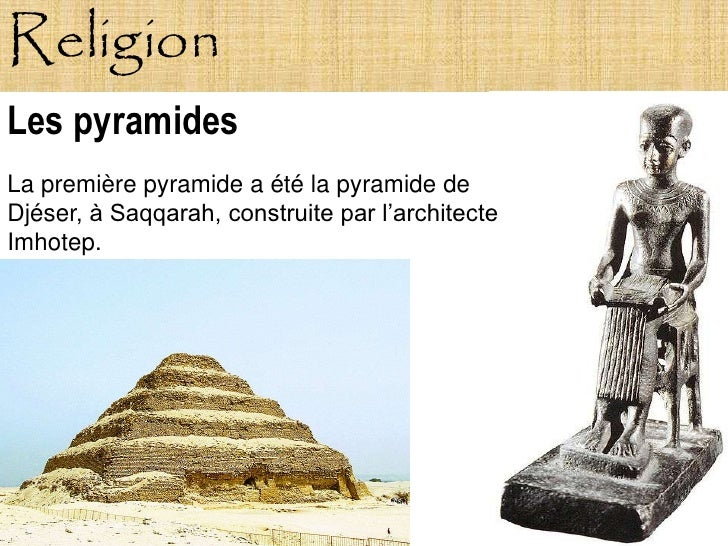 Religion Les pyramides La première pyramide a été la pyramide de Djéser, à Saqqarah, construite par l'architecte Imhotep.