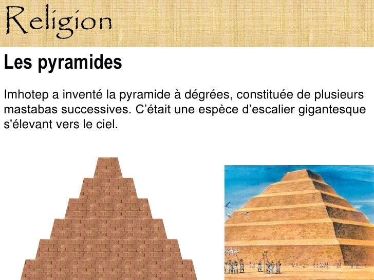 Religion Les pyramides Imhotep a inventé la pyramide à dégrées, constituée de plusieurs mastabas successives. C'était une ...