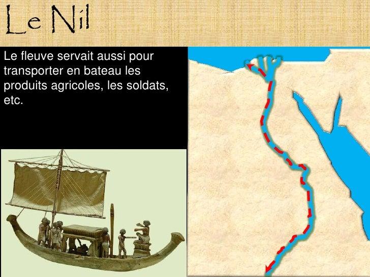 Le Nil Le fleuve servait aussi pour transporter en bateau les produits agricoles, les soldats, etc.