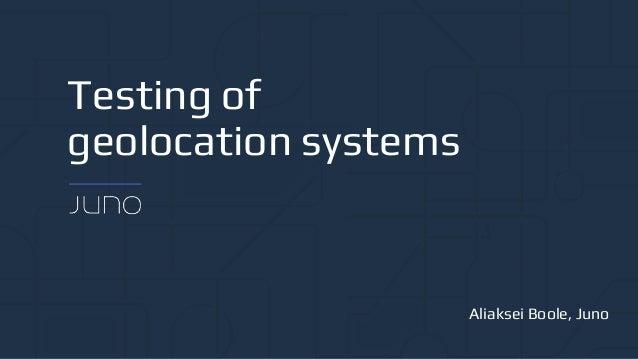Testing of geolocation systems Aliaksei Boole, Juno