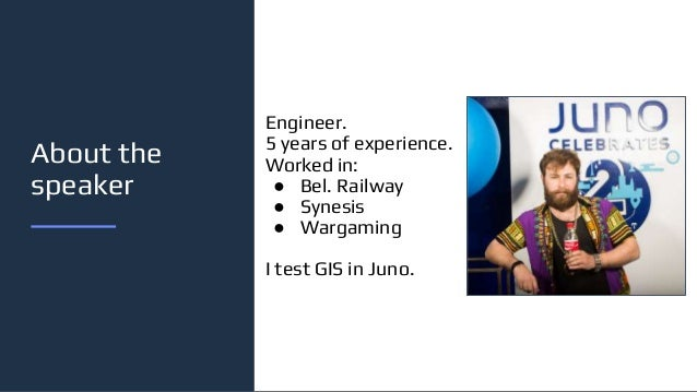 About the speaker Engineer. 5 years of experience. Worked in: ● Bel. Railway ● Synesis ● Wargaming I test GIS in Juno.