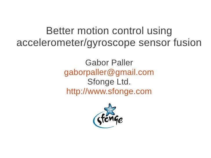 Better motion control usingaccelerometer/gyroscope sensor fusion               Gabor Paller         gaborpaller@gmail.com ...