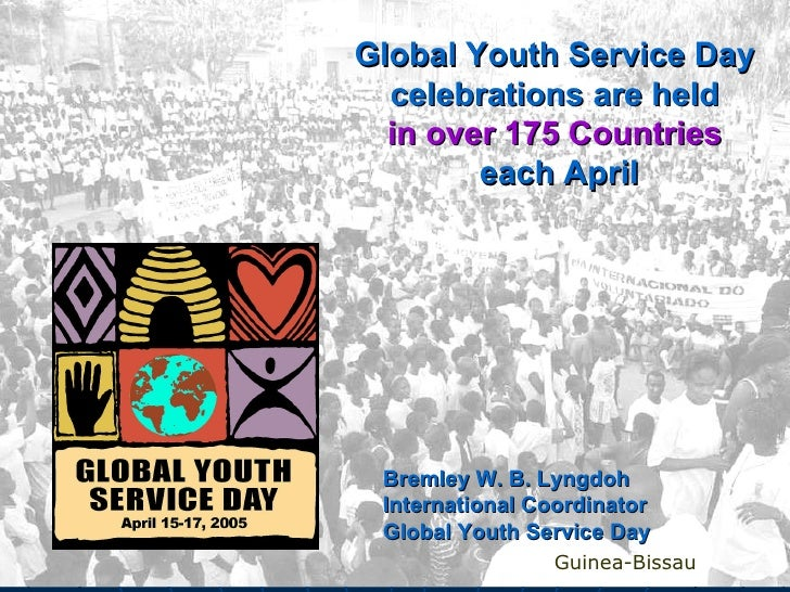 Global Youth Service Day  celebrations are held   in over 175 Countries   each April Guinea-Bissau Bremley W. B. Lyngdoh I...